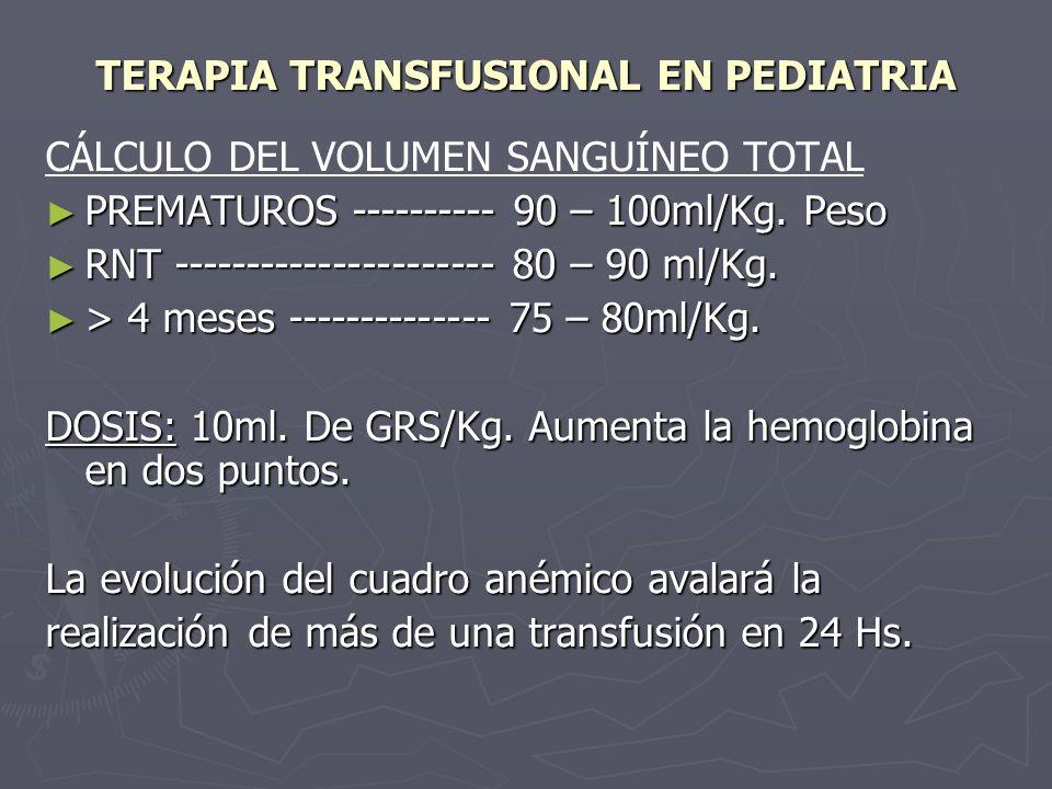 TERAPIA TRANSFUSIONAL EN PEDIATRIA CÁLCULO DEL VOLUMEN SANGUÍNEO TOTAL PREMATUROS ---------- 90 – 100ml/Kg. Peso PREMATUROS ---------- 90 – 100ml/Kg.