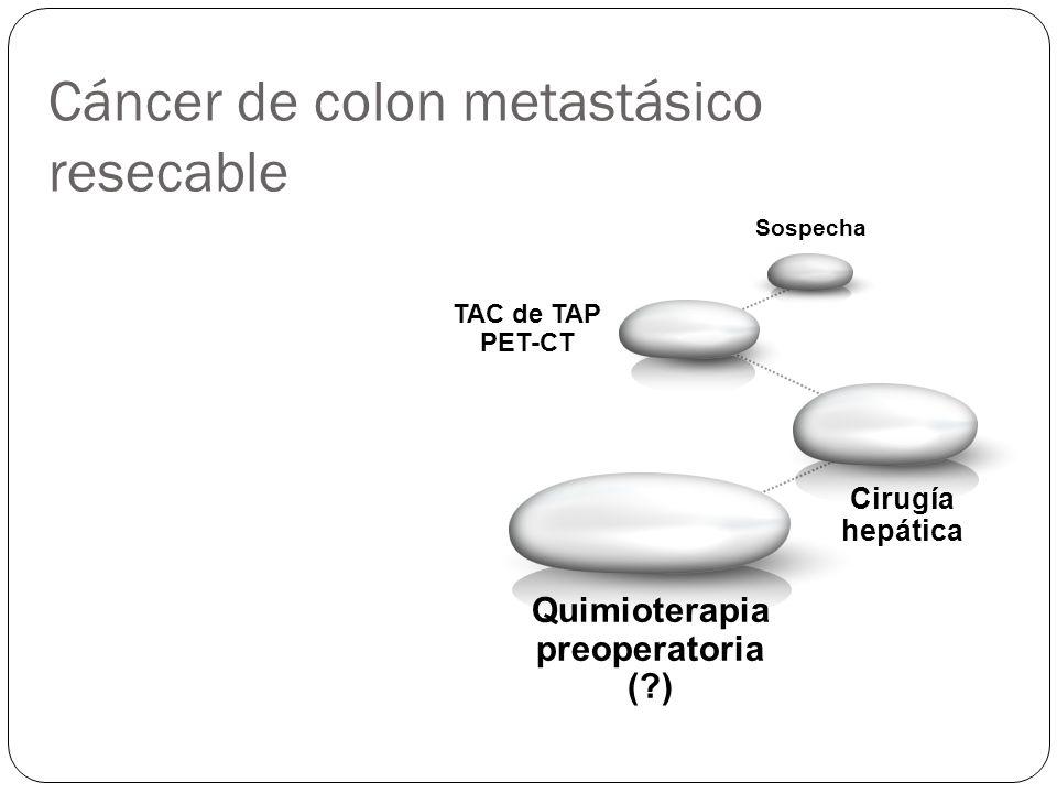 Cáncer de colon metastásico resecable Quimioterapia preoperatoria (?) Sospecha TAC de TAP PET-CT Cirugía hepática