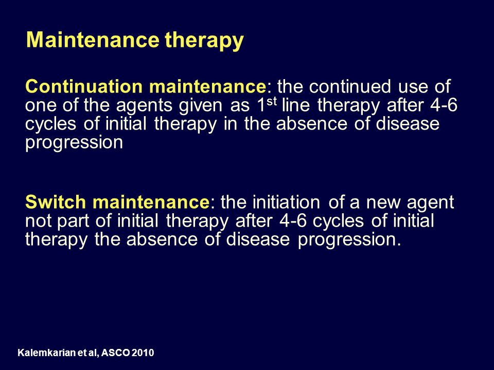 Maintenance therapy Continuation maintenance: the continued use of one of the agents given as 1 st line therapy after 4-6 cycles of initial therapy in
