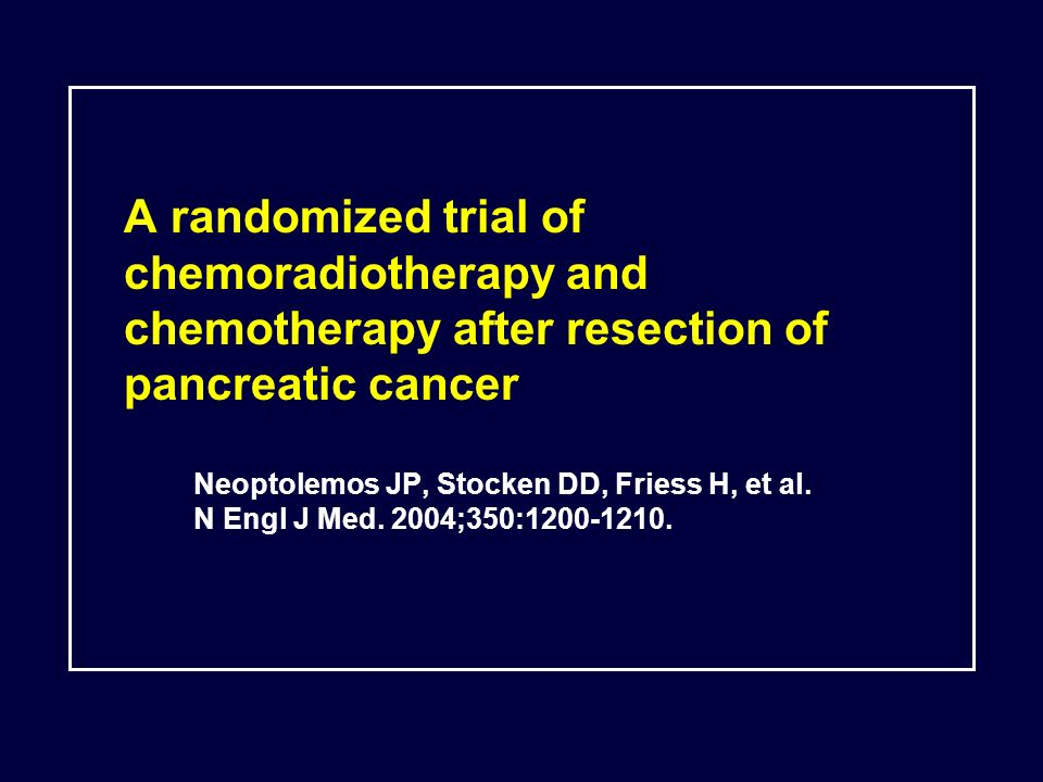 A randomized trial of chemoradiotherapy and chemotherapy after resection of pancreatic cancer Neoptolemos JP, Stocken DD, Friess H, et al. N Engl J Me