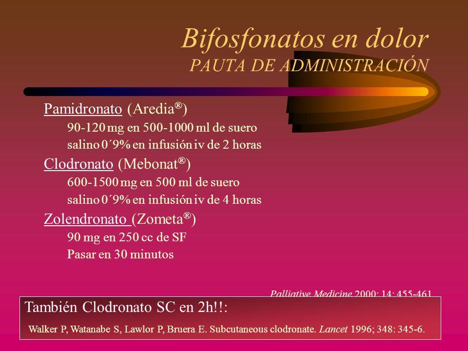 Bifosfonatos en dolor PAUTA DE ADMINISTRACIÓN Pamidronato (Aredia ® ) 90-120 mg en 500-1000 ml de suero salino 0´9% en infusión iv de 2 horas Clodronato (Mebonat ® ) 600-1500 mg en 500 ml de suero salino 0´9% en infusión iv de 4 horas Zolendronato (Zometa ® ) 90 mg en 250 cc de SF Pasar en 30 minutos Palliative Medicine 2000; 14: 455-461 También Clodronato SC en 2h!!: Walker P, Watanabe S, Lawlor P, Bruera E.
