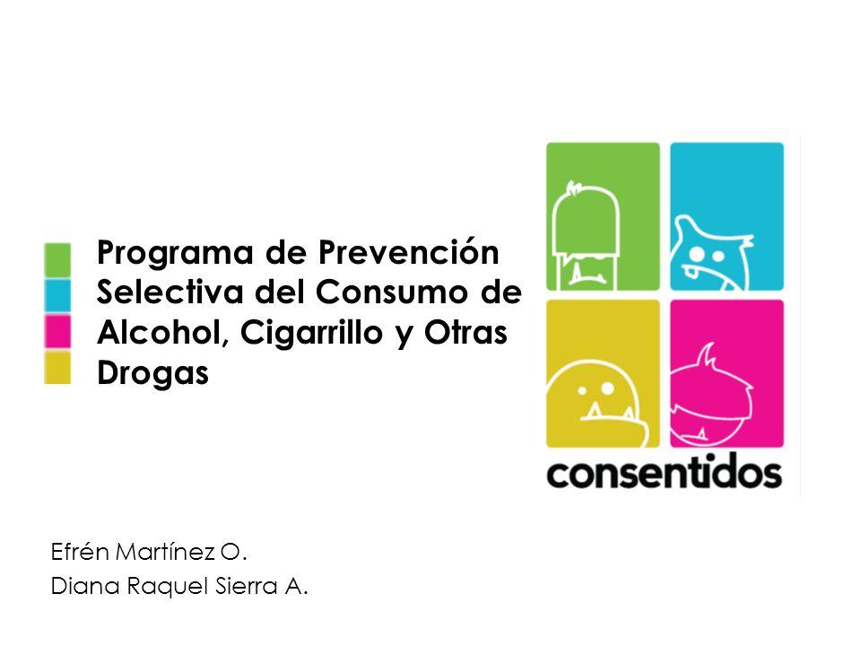 Programa de Prevención Selectiva del Consumo de Alcohol, Cigarrillo y Otras Drogas Efrén Martínez O. Diana Raquel Sierra A.