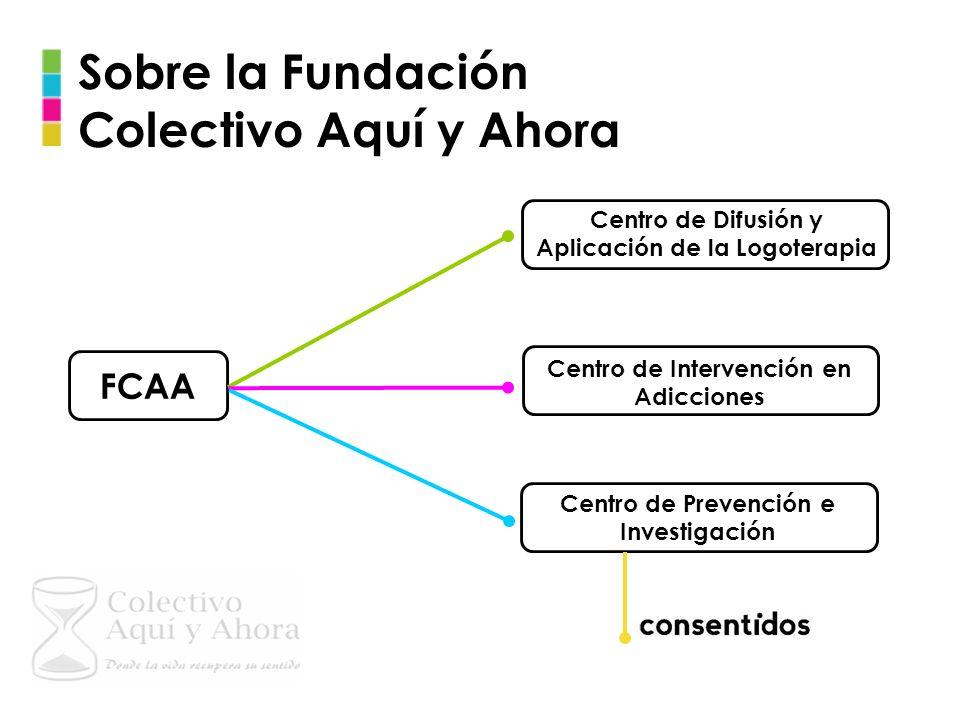 Sobre la Fundación Colectivo Aquí y Ahora FCAA Centro de Difusión y Aplicación de la Logoterapia Centro de Intervención en Adicciones Centro de Preven