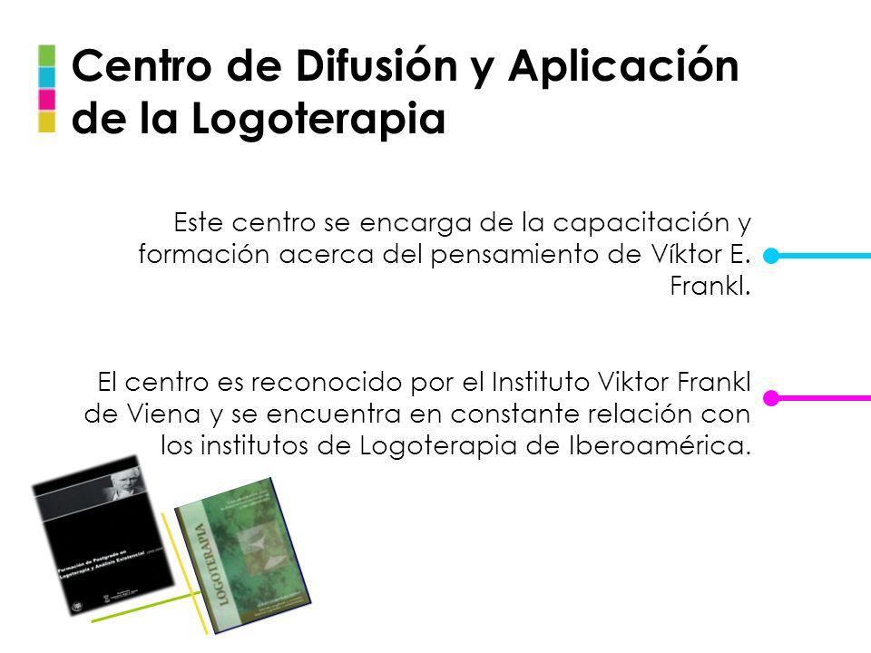 Centro de Difusión y Aplicación de la Logoterapia Este centro se encarga de la capacitación y formación acerca del pensamiento de Víktor E. Frankl. El
