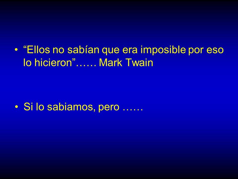 Ellos no sabían que era imposible por eso lo hicieron…… Mark Twain Si lo sabiamos, pero ……