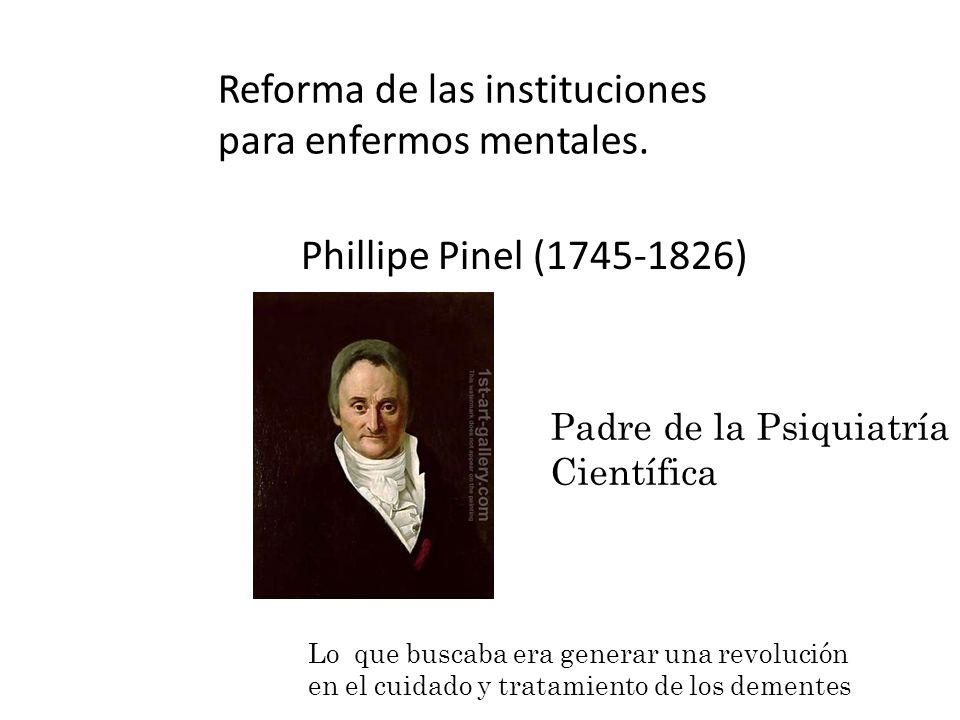 Reforma de las instituciones para enfermos mentales. Phillipe Pinel (1745-1826) Padre de la Psiquiatría Científica Lo que buscaba era generar una revo