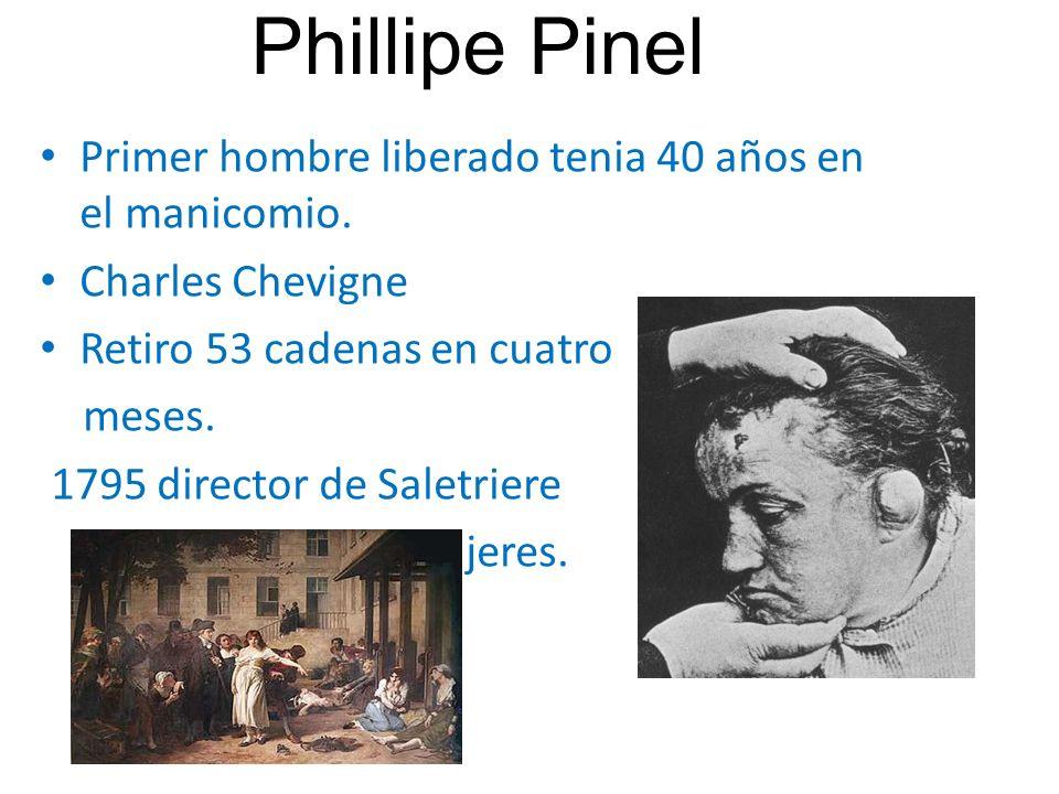 Phillipe Pinel Primer hombre liberado tenia 40 años en el manicomio. Charles Chevigne Retiro 53 cadenas en cuatro meses. 1795 director de Saletriere m