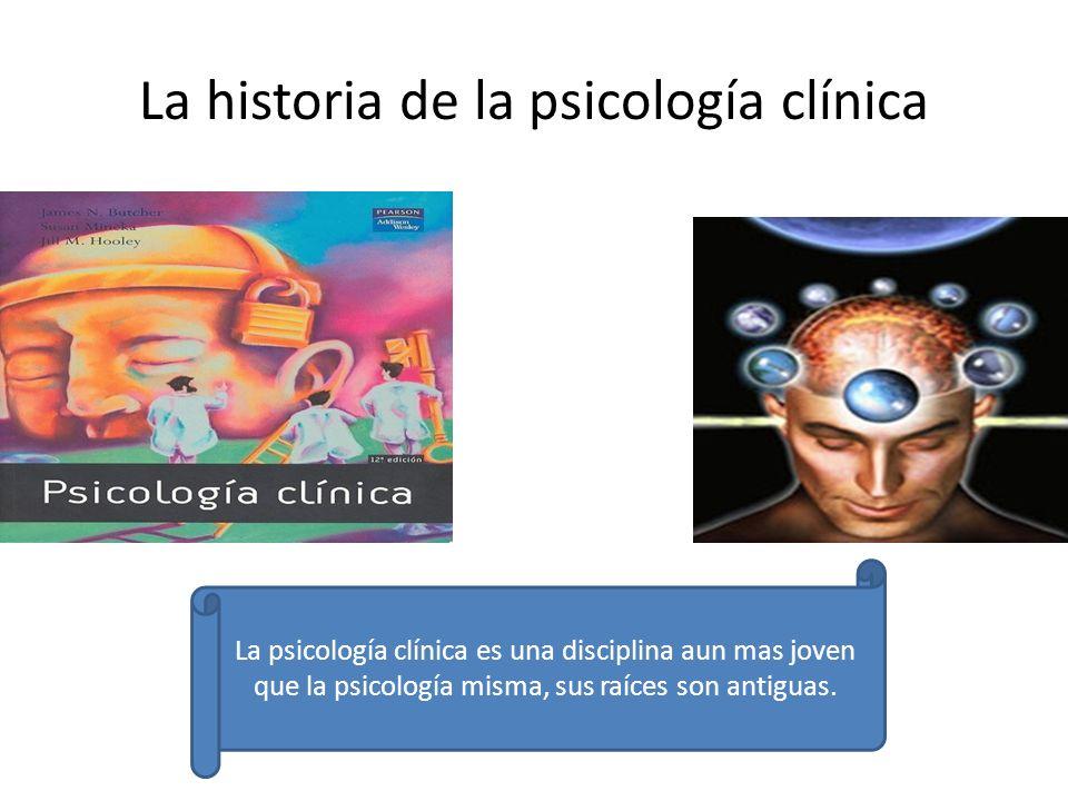 La historia de la psicología clínica La psicología clínica es una disciplina aun mas joven que la psicología misma, sus raíces son antiguas.