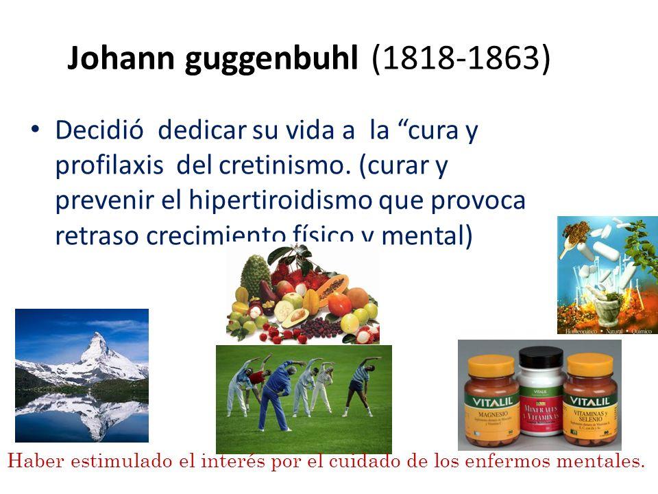 Johann guggenbuhl (1818-1863) Decidió dedicar su vida a la cura y profilaxis del cretinismo. (curar y prevenir el hipertiroidismo que provoca retraso