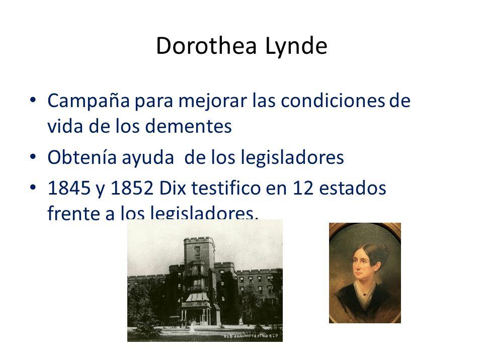Dorothea Lynde Campaña para mejorar las condiciones de vida de los dementes Obtenía ayuda de los legisladores 1845 y 1852 Dix testifico en 12 estados