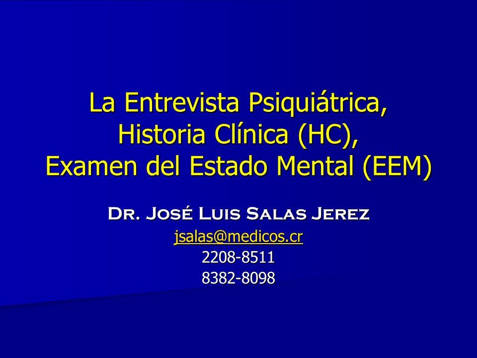 La Entrevista Psiquiátrica, Historia Clínica (HC), Examen del Estado Mental (EEM) Dr. José Luis Salas Jerez jsalas@medicos.cr 2208-85118382-8098