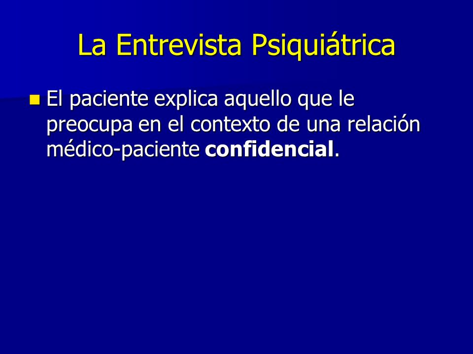 La Entrevista Psiquiátrica El paciente explica aquello que le preocupa en el contexto de una relación médico-paciente confidencial. El paciente explic