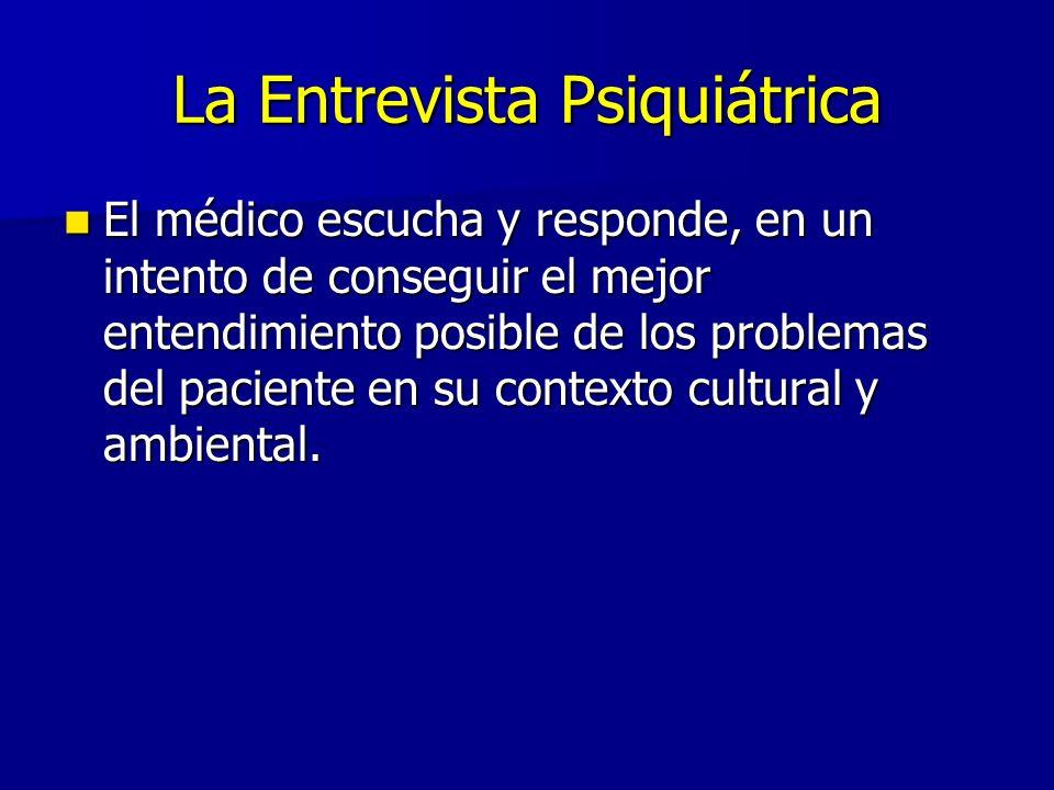 La Entrevista Psiquiátrica El médico escucha y responde, en un intento de conseguir el mejor entendimiento posible de los problemas del paciente en su contexto cultural y ambiental.