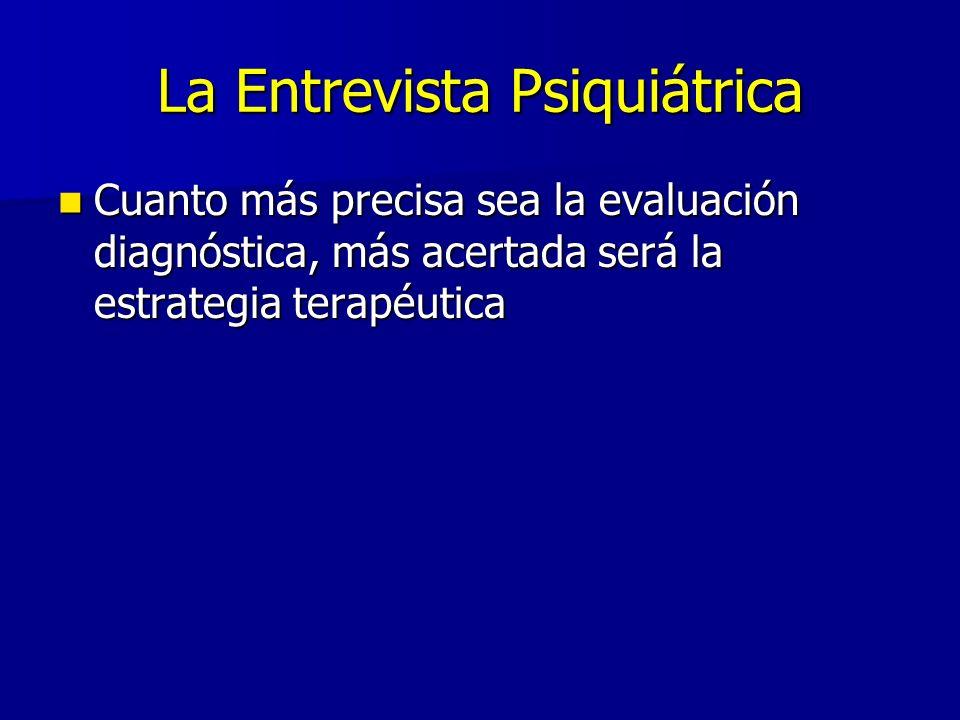 La Entrevista Psiquiátrica Cuanto más precisa sea la evaluación diagnóstica, más acertada será la estrategia terapéutica Cuanto más precisa sea la eva