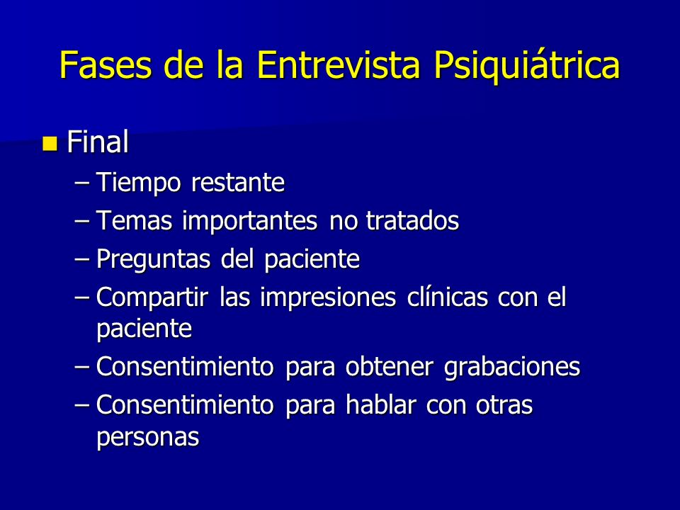 Fases de la Entrevista Psiquiátrica Final Final –Tiempo restante –Temas importantes no tratados –Preguntas del paciente –Compartir las impresiones clí