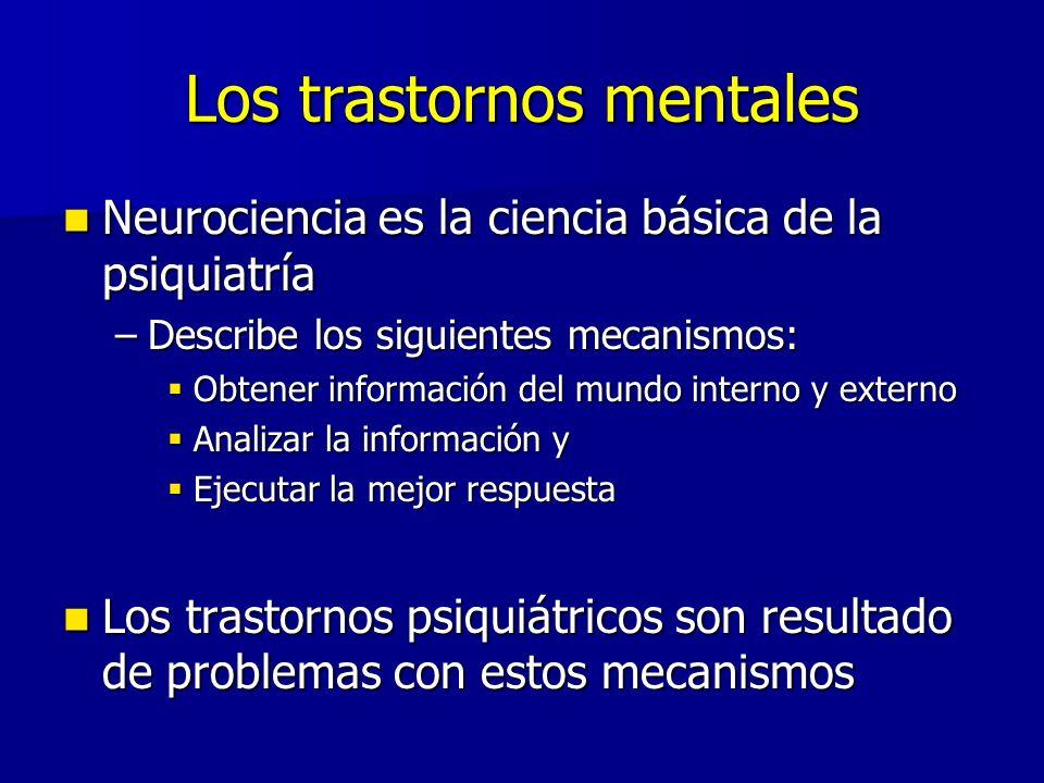Los trastornos mentales Neurociencia es la ciencia básica de la psiquiatría Neurociencia es la ciencia básica de la psiquiatría –Describe los siguientes mecanismos: Obtener información del mundo interno y externo Obtener información del mundo interno y externo Analizar la información y Analizar la información y Ejecutar la mejor respuesta Ejecutar la mejor respuesta Los trastornos psiquiátricos son resultado de problemas con estos mecanismos Los trastornos psiquiátricos son resultado de problemas con estos mecanismos