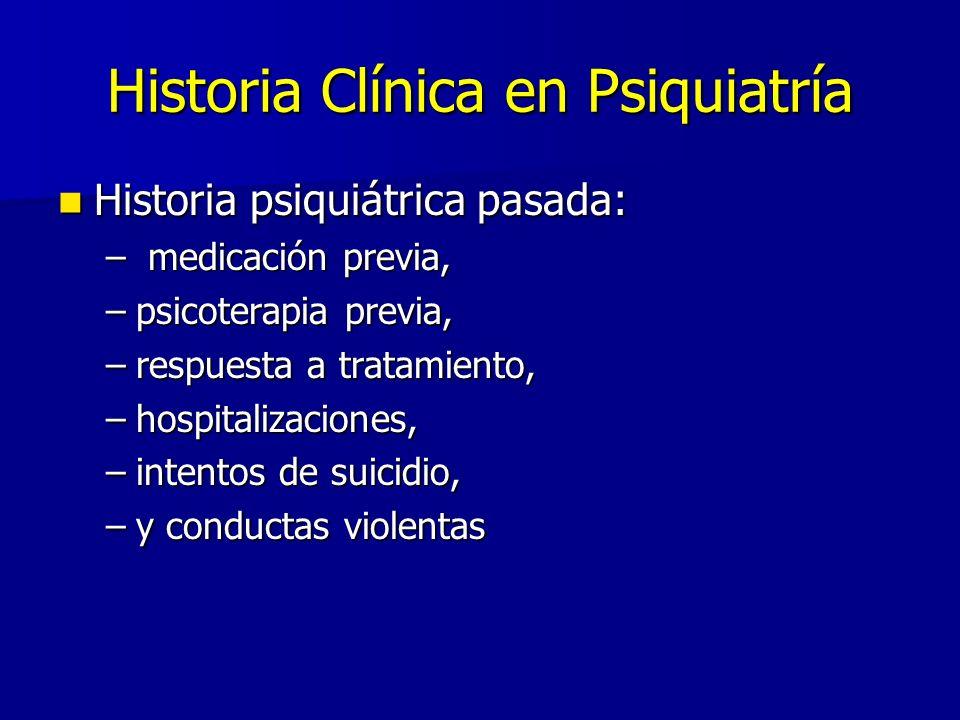 Historia Clínica en Psiquiatría Historia psiquiátrica pasada: Historia psiquiátrica pasada: – medicación previa, –psicoterapia previa, –respuesta a tratamiento, –hospitalizaciones, –intentos de suicidio, –y conductas violentas