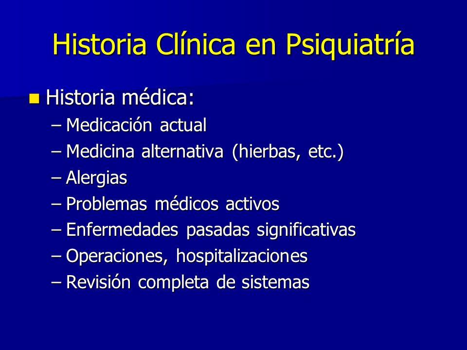 Historia Clínica en Psiquiatría Historia médica: Historia médica: –Medicación actual –Medicina alternativa (hierbas, etc.) –Alergias –Problemas médico
