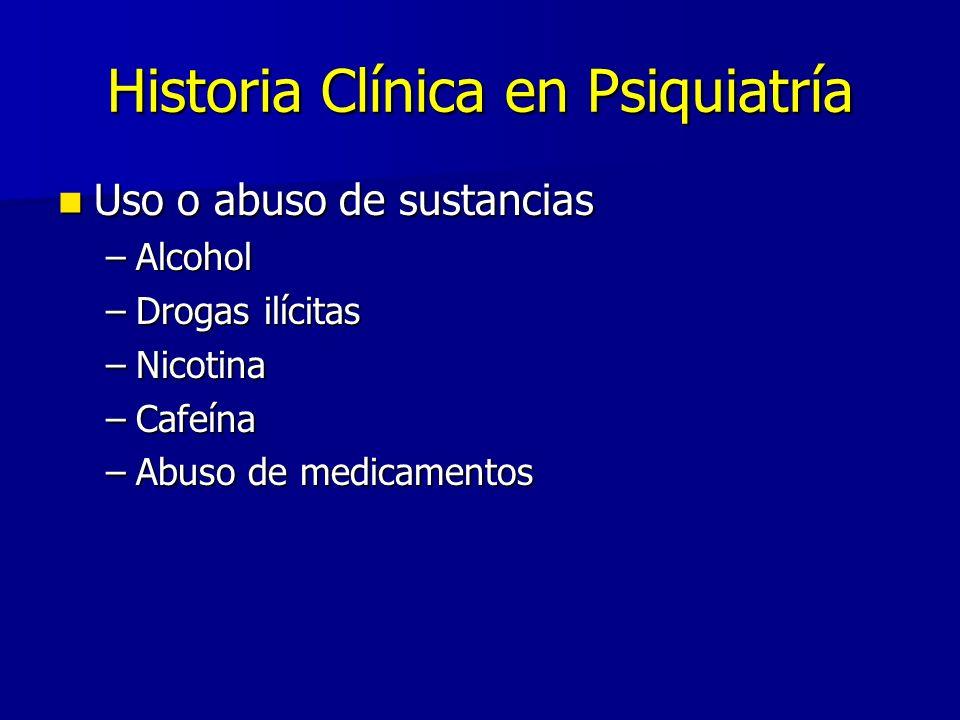 Historia Clínica en Psiquiatría Uso o abuso de sustancias Uso o abuso de sustancias –Alcohol –Drogas ilícitas –Nicotina –Cafeína –Abuso de medicamentos