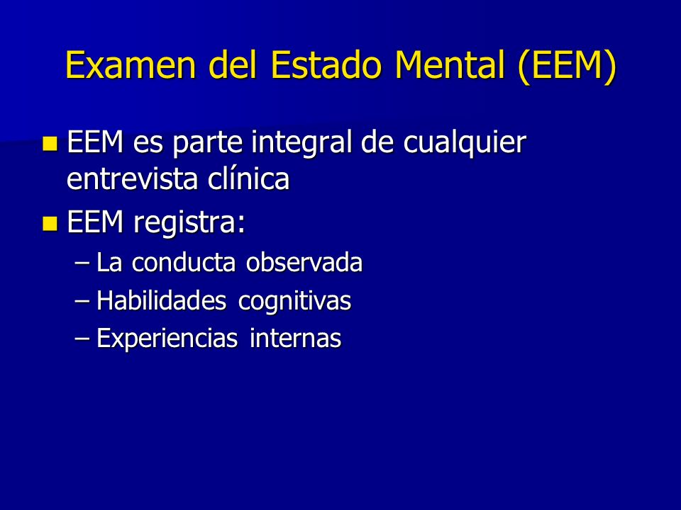 Examen del Estado Mental (EEM) EEM es parte integral de cualquier entrevista clínica EEM es parte integral de cualquier entrevista clínica EEM registra: EEM registra: –La conducta observada –Habilidades cognitivas –Experiencias internas