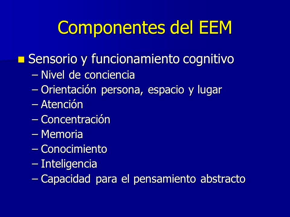 Componentes del EEM Sensorio y funcionamiento cognitivo Sensorio y funcionamiento cognitivo –Nivel de conciencia –Orientación persona, espacio y lugar –Atención –Concentración –Memoria –Conocimiento –Inteligencia –Capacidad para el pensamiento abstracto