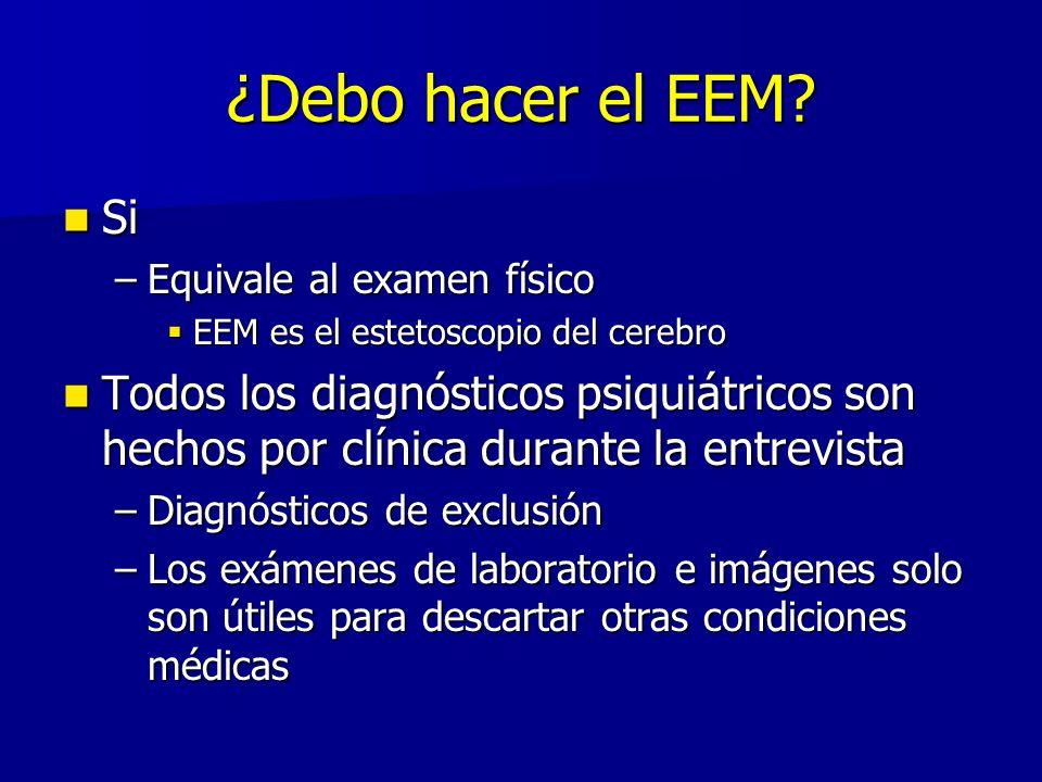 ¿Debo hacer el EEM? Si Si –Equivale al examen físico EEM es el estetoscopio del cerebro EEM es el estetoscopio del cerebro Todos los diagnósticos psiq