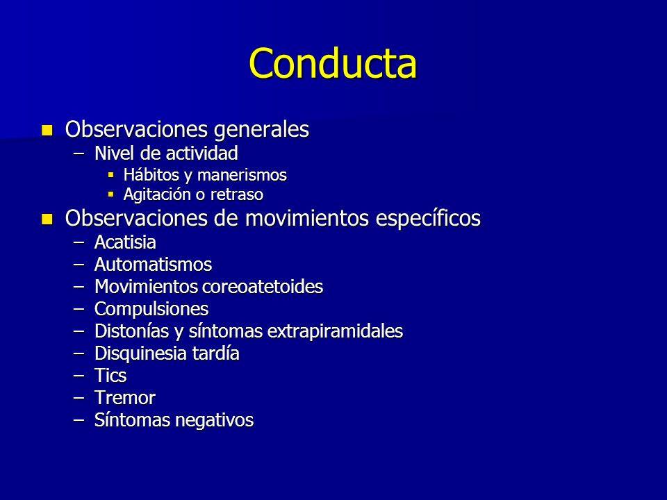 Conducta Observaciones generales Observaciones generales –Nivel de actividad Hábitos y manerismos Hábitos y manerismos Agitación o retraso Agitación o