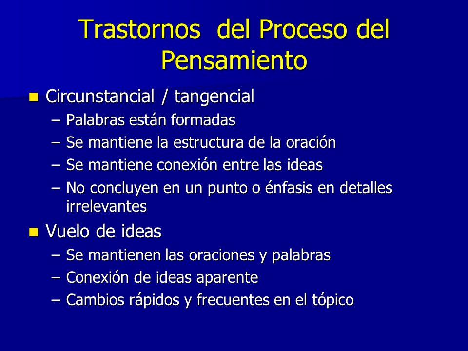 Trastornos del Proceso del Pensamiento Circunstancial / tangencial Circunstancial / tangencial –Palabras están formadas –Se mantiene la estructura de