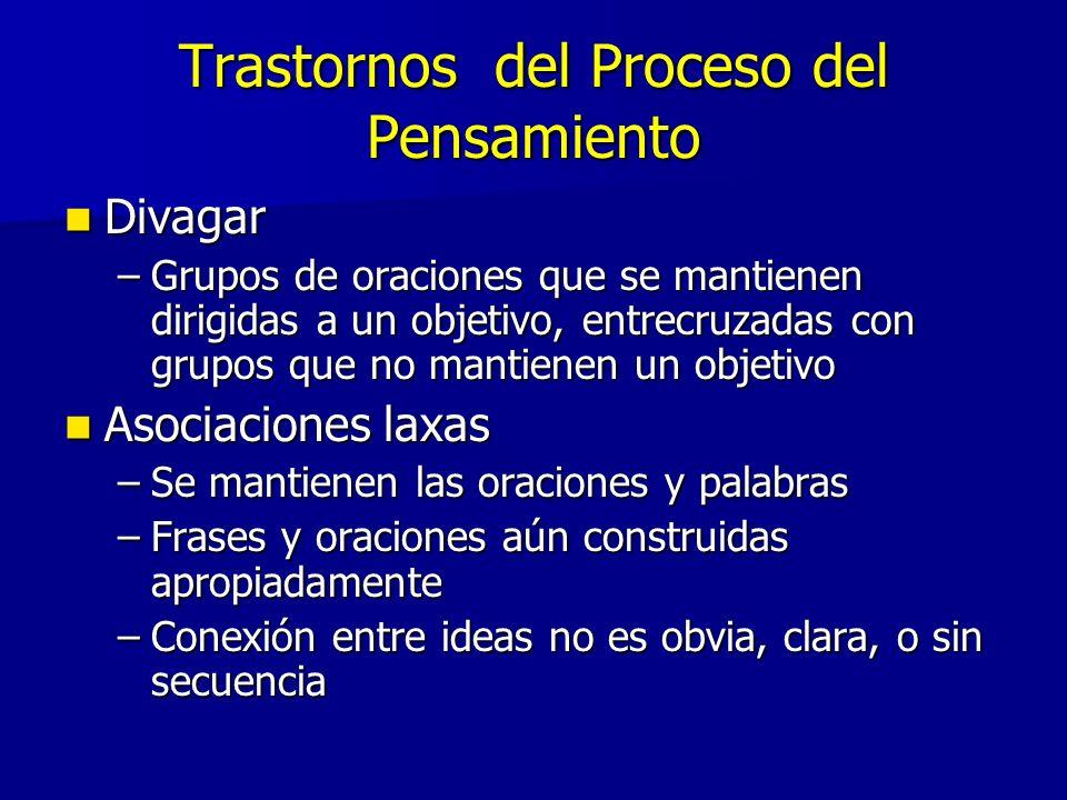 Trastornos del Proceso del Pensamiento Divagar Divagar –Grupos de oraciones que se mantienen dirigidas a un objetivo, entrecruzadas con grupos que no