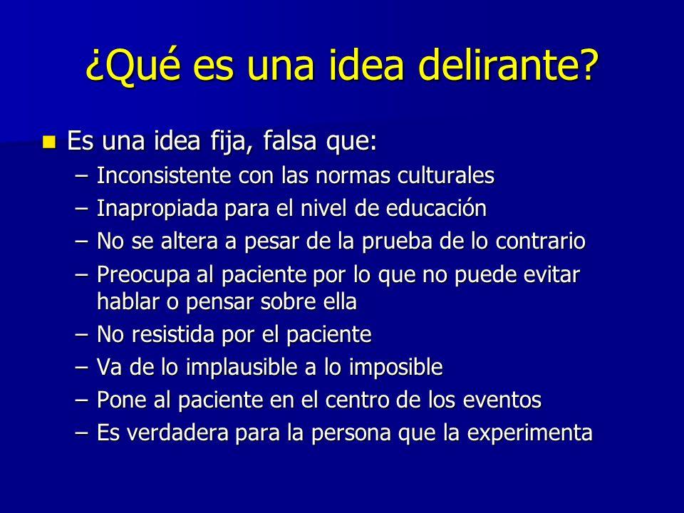 ¿Qué es una idea delirante? Es una idea fija, falsa que: Es una idea fija, falsa que: –Inconsistente con las normas culturales –Inapropiada para el ni