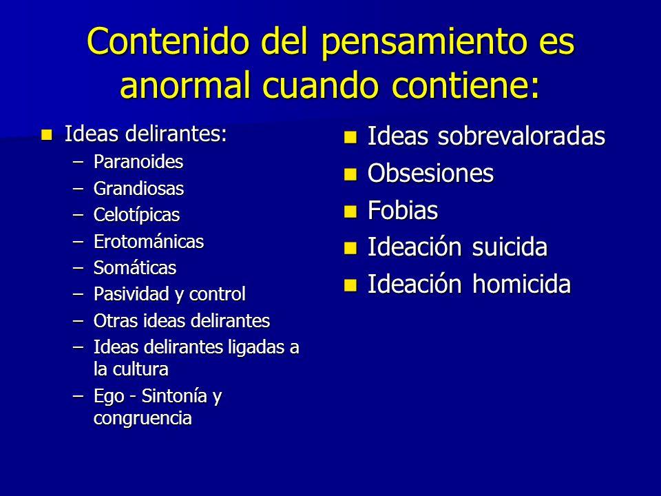 Contenido del pensamiento es anormal cuando contiene: Ideas delirantes: Ideas delirantes: –Paranoides –Grandiosas –Celotípicas –Erotománicas –Somáticas –Pasividad y control –Otras ideas delirantes –Ideas delirantes ligadas a la cultura –Ego - Sintonía y congruencia Ideas sobrevaloradas Ideas sobrevaloradas Obsesiones Obsesiones Fobias Fobias Ideación suicida Ideación suicida Ideación homicida Ideación homicida