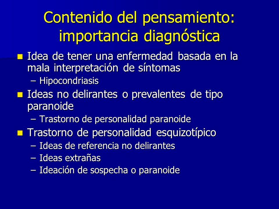 Contenido del pensamiento: importancia diagnóstica Idea de tener una enfermedad basada en la mala interpretación de síntomas Idea de tener una enfermedad basada en la mala interpretación de síntomas –Hipocondriasis Ideas no delirantes o prevalentes de tipo paranoide Ideas no delirantes o prevalentes de tipo paranoide –Trastorno de personalidad paranoide Trastorno de personalidad esquizotípico Trastorno de personalidad esquizotípico –Ideas de referencia no delirantes –Ideas extrañas –Ideación de sospecha o paranoide