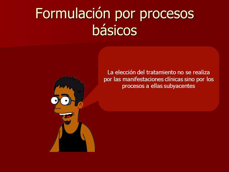 Formulación por procesos básicos La elección del tratamiento no se realiza por las manifestaciones clínicas sino por los procesos a ellas subyacentes