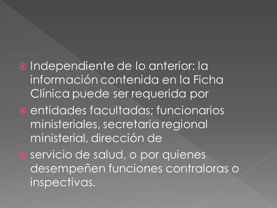 Independiente de lo anterior: la información contenida en la Ficha Clínica puede ser requerida por entidades facultadas; funcionarios ministeriales, s
