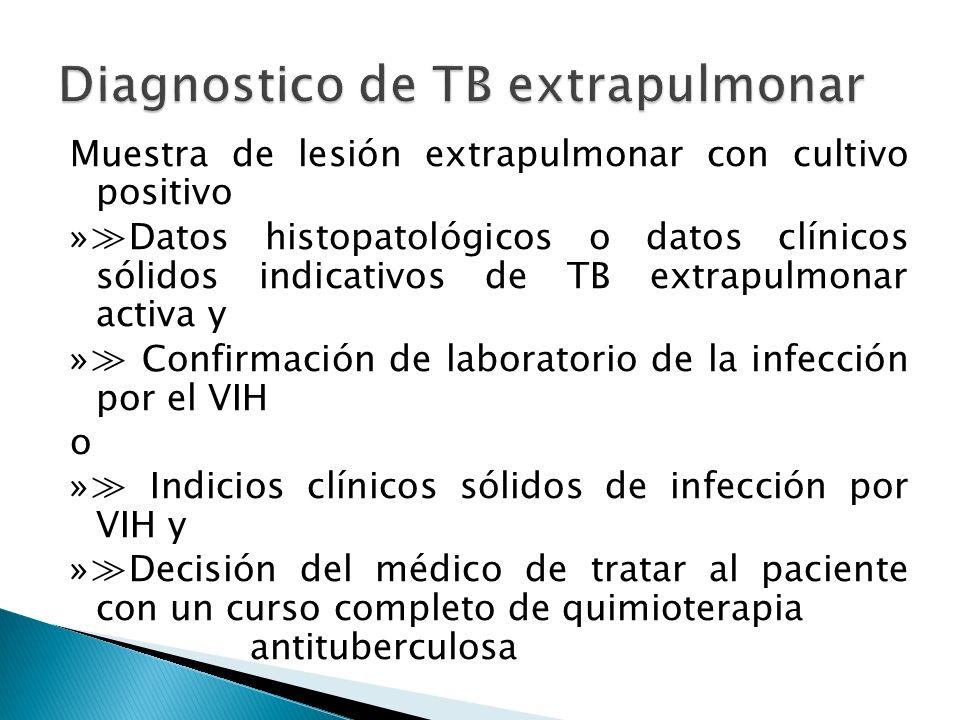 Muestra de lesión extrapulmonar con cultivo positivo »Datos histopatológicos o datos clínicos sólidos indicativos de TB extrapulmonar activa y » Confi
