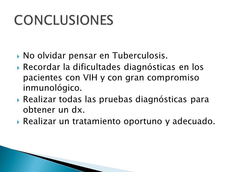 No olvidar pensar en Tuberculosis. Recordar la dificultades diagnósticas en los pacientes con VIH y con gran compromiso inmunológico. Realizar todas l
