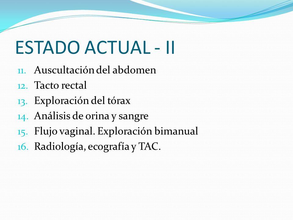 ESTADO ACTUAL - II 11. Auscultación del abdomen 12. Tacto rectal 13. Exploración del tórax 14. Análisis de orina y sangre 15. Flujo vaginal. Exploraci