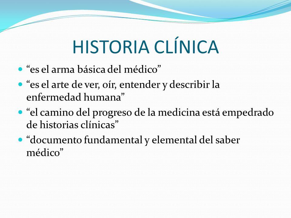 HISTORIA CLÍNICA es el arma básica del médico es el arte de ver, oír, entender y describir la enfermedad humana el camino del progreso de la medicina