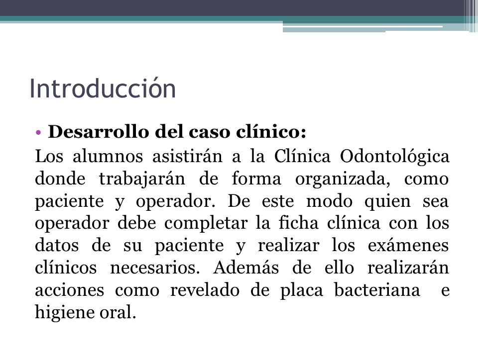 Introducción Desarrollo del caso clínico: Los alumnos asistirán a la Clínica Odontológica donde trabajarán de forma organizada, como paciente y operad