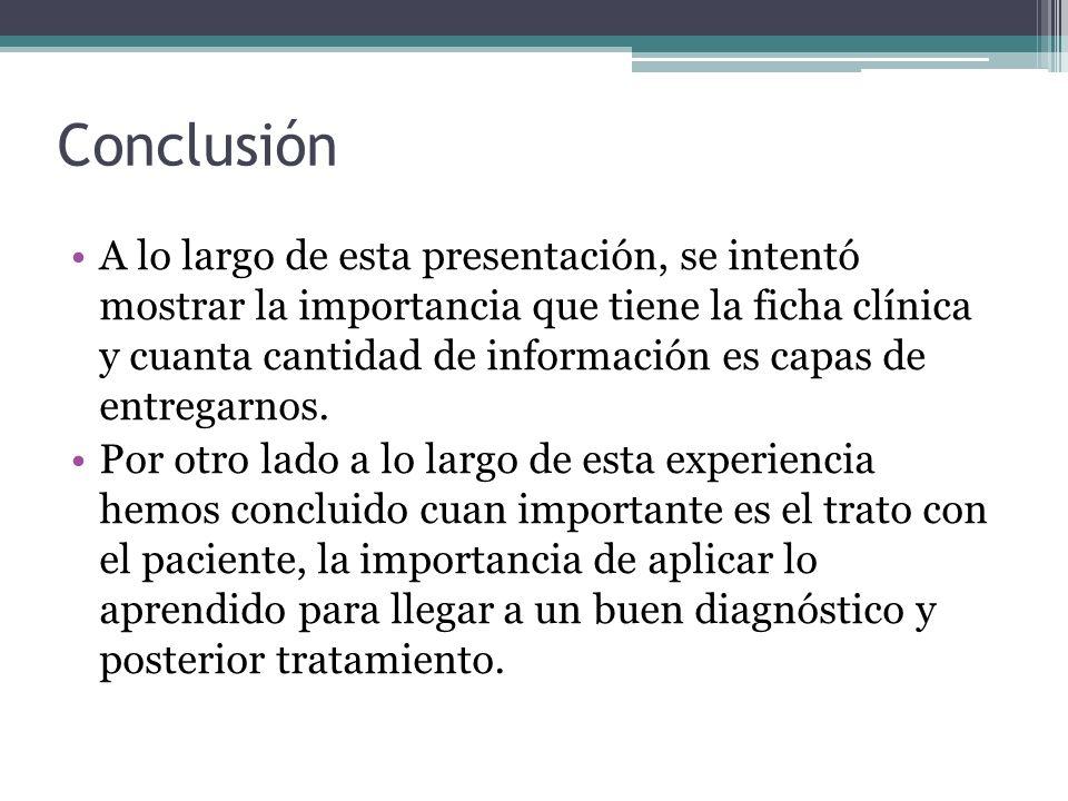 Conclusión A lo largo de esta presentación, se intentó mostrar la importancia que tiene la ficha clínica y cuanta cantidad de información es capas de entregarnos.