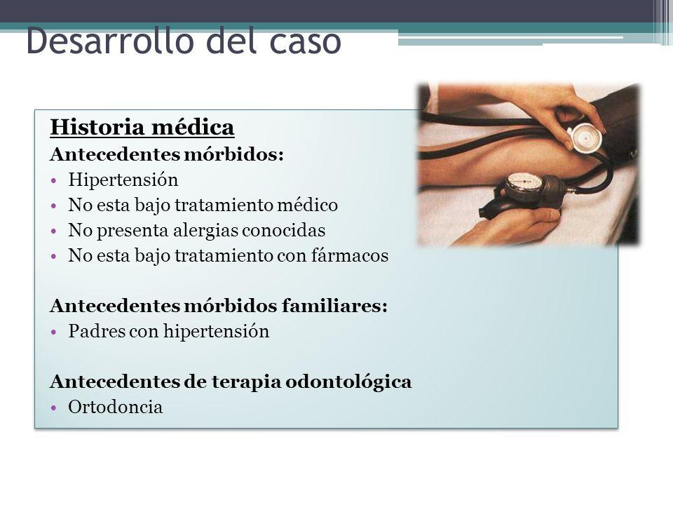 Desarrollo del caso Historia médica Antecedentes mórbidos: Hipertensión No esta bajo tratamiento médico No presenta alergias conocidas No esta bajo tr