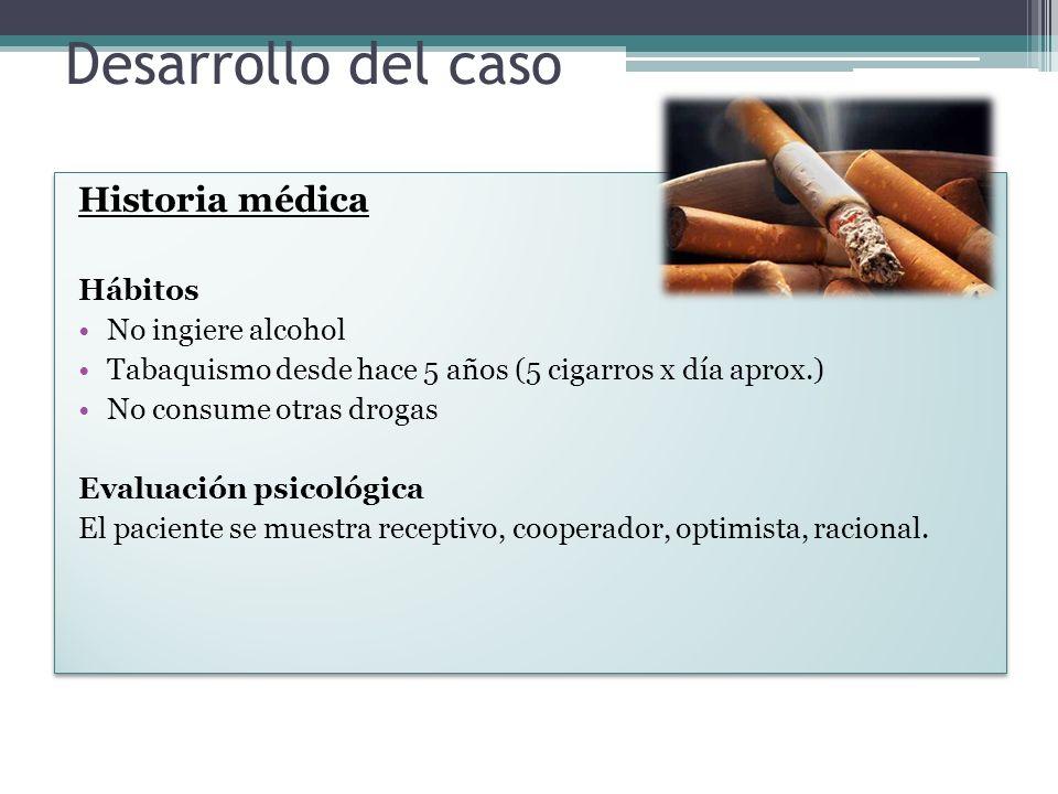Desarrollo del caso Historia médica Hábitos No ingiere alcohol Tabaquismo desde hace 5 años (5 cigarros x día aprox.) No consume otras drogas Evaluación psicológica El paciente se muestra receptivo, cooperador, optimista, racional.