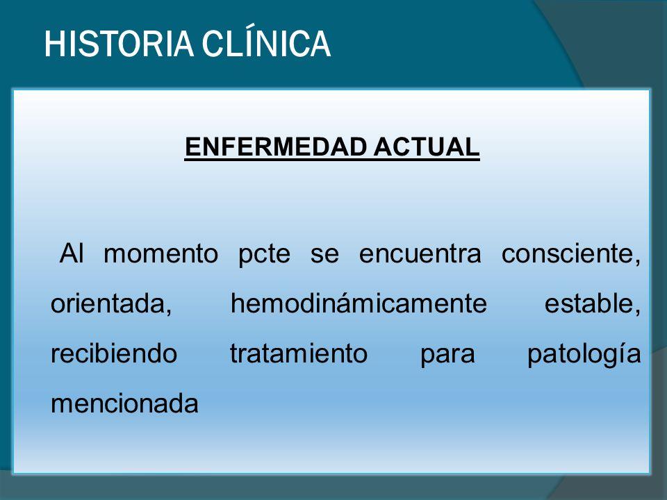HISTORIA CLÍNICA ENFERMEDAD ACTUAL Al momento pcte se encuentra consciente, orientada, hemodinámicamente estable, recibiendo tratamiento para patología mencionada