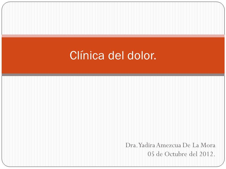 Dra. Yadira Amezcua De La Mora 05 de Octubre del 2012. Clínica del dolor.