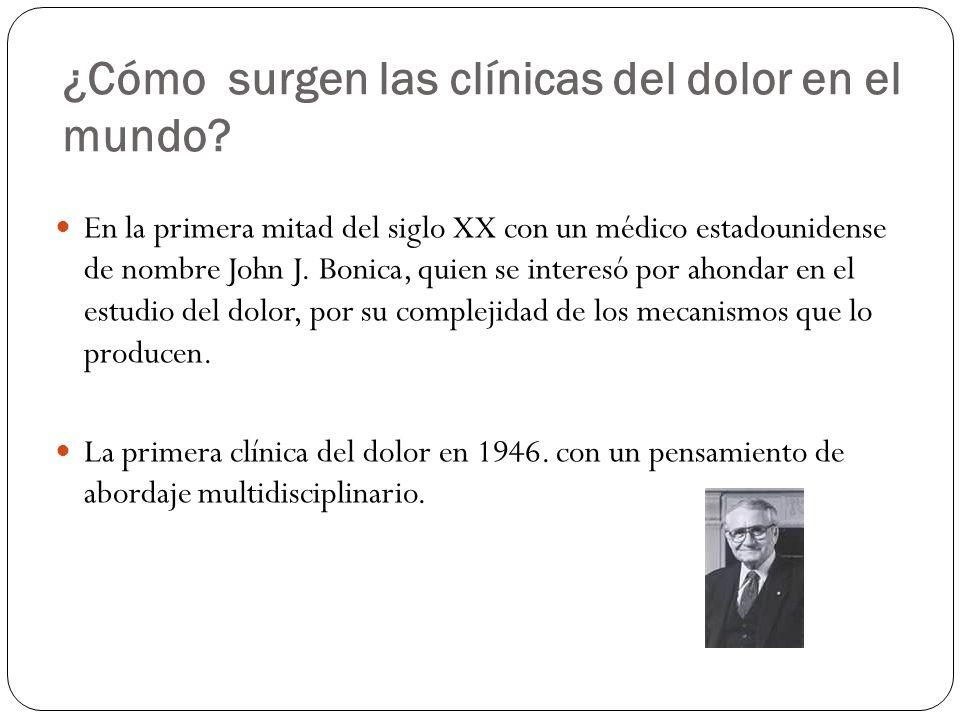 ¿Cómo surgen las clínicas del dolor en el mundo? En la primera mitad del siglo XX con un médico estadounidense de nombre John J. Bonica, quien se inte