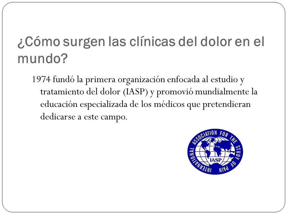 ¿Cómo surgen las clínicas del dolor en el mundo? 1974 fundó la primera organización enfocada al estudio y tratamiento del dolor (IASP) y promovió mund