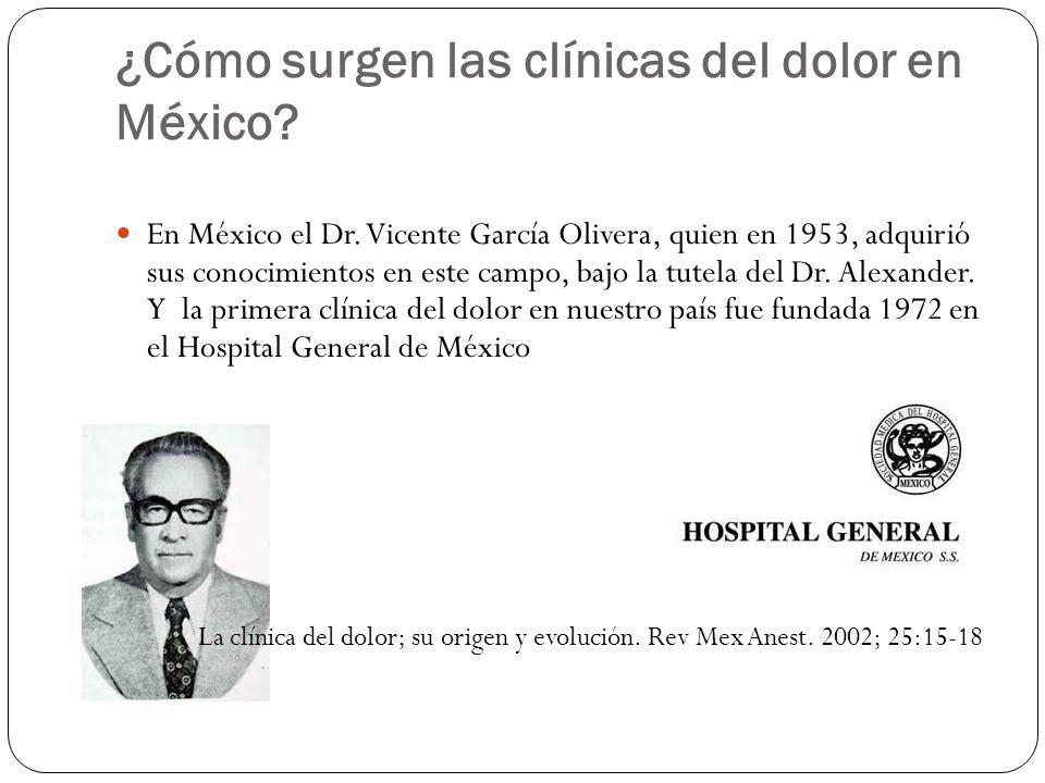 ¿Cómo surgen las clínicas del dolor en México? En México el Dr. Vicente García Olivera, quien en 1953, adquirió sus conocimientos en este campo, bajo