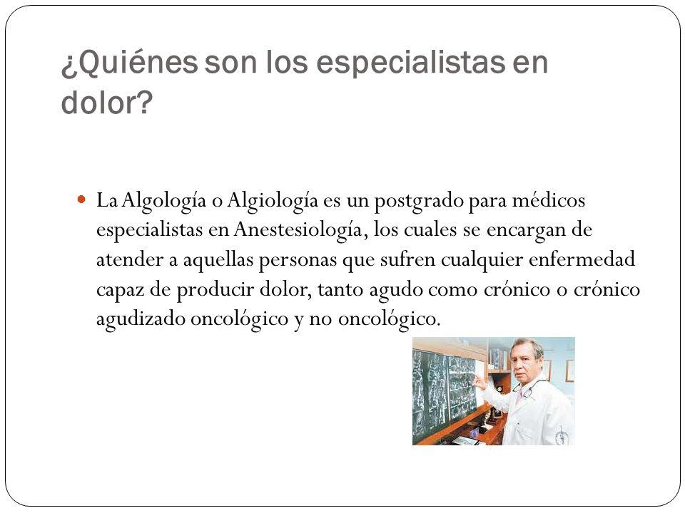 ¿Quiénes son los especialistas en dolor? La Algología o Algiología es un postgrado para médicos especialistas en Anestesiología, los cuales se encarga