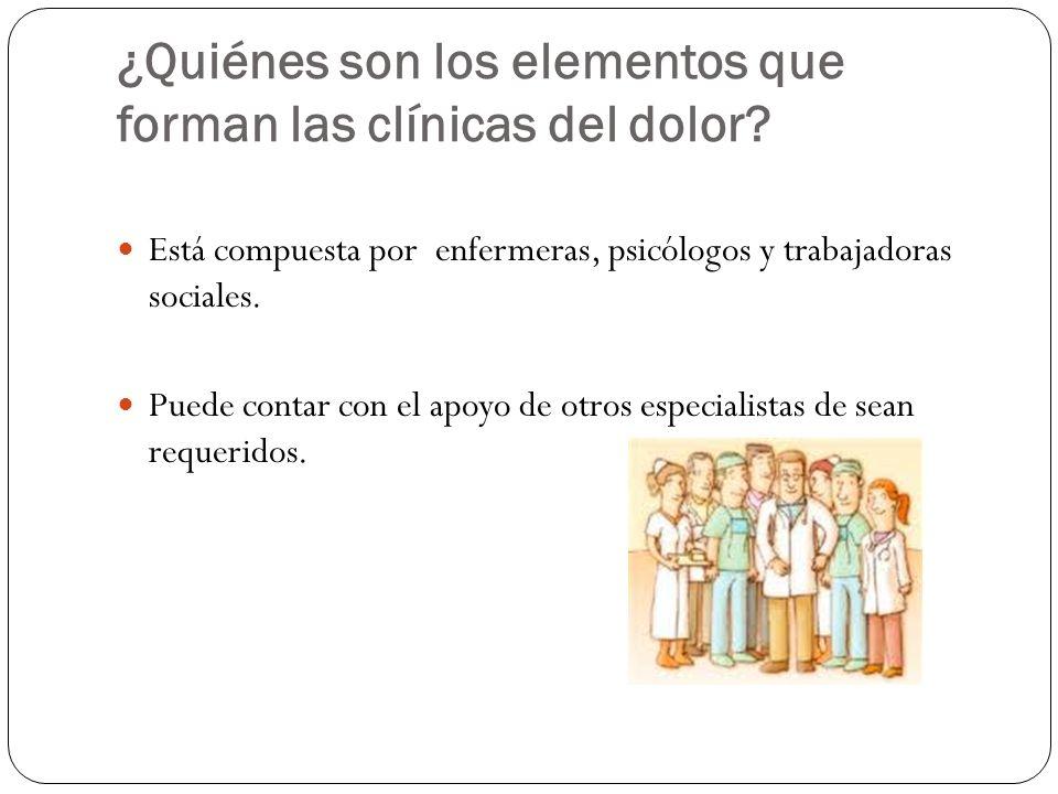 ¿Quiénes son los elementos que forman las clínicas del dolor? Está compuesta por enfermeras, psicólogos y trabajadoras sociales. Puede contar con el a