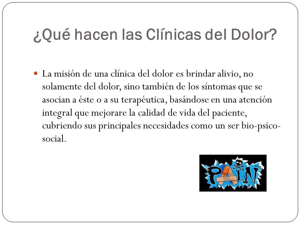 ¿Qué hacen las Clínicas del Dolor? La misión de una clínica del dolor es brindar alivio, no solamente del dolor, sino también de los síntomas que se a